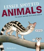 Lesser Spotted Animals: The Coolest Creatures You've Never Heard of by Martin Br